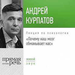 Андрей Курпатов - Лекция «Почему наш мозг обманывает нас»