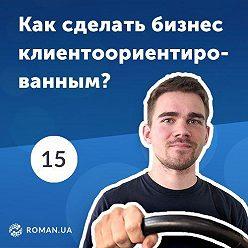 Роман Рыбальченко - 15. Что такое клиентоориентированность в современном бизнесе?