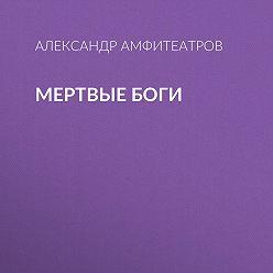 Александр Амфитеатров - Мертвые боги