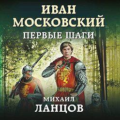 Михаил Ланцов - Иван Московский. Первые шаги