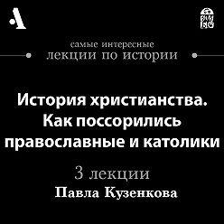 Павел Кузенков - История христианства. Как поссорились православные и католики (Лекции Arzamas)