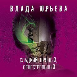 Влада Юрьева - Сладкий, пряный, огнестрельный