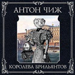 Антон Чиж - Королева брильянтов