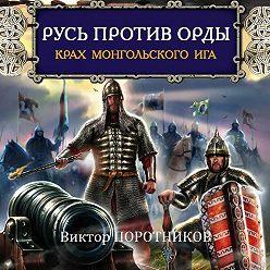 Виктор Поротников - Русь против Орды. Крах монгольского Ига