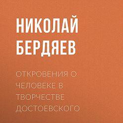 Николай Бердяев - Откровения о человеке в творчестве Достоевского