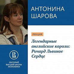 Антонина Шарова - Легендарные английские короли: Ричард Львиное Сердце