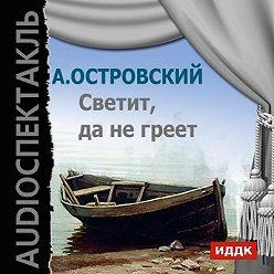 Александр Островский - Светит, да не греет (аудиоспектакль)