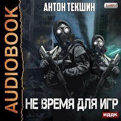 Антон Текшин - Не время для игр
