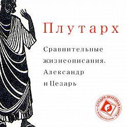 Плутарх - Сравнительные жизнеописания. Александр и Цезарь