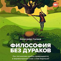 Александр Силаев - Философия без дураков. Как логические ошибки становятся мировоззрением и как с этим бороться?