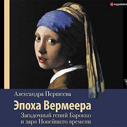 Александра Першеева - Эпоха Вермеера. Загадочный гений Барокко и заря Новейшего времени