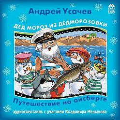 Андрей Усачев - Дед Мороз из Дедморозовки. Путешествие на Айсберге.