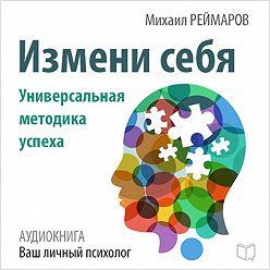Михаил Реймаров - Измени себя. Универсальная методика успеха