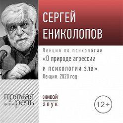 Сергей Ениколопов - Лекция «О природе агрессии и психологии зла»