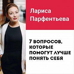 Лариса Парфентьева - Лекция №6 «Как найти себя? 7 вопросов, которые помогут лучше понять себя»
