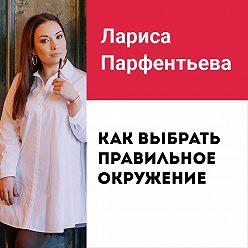 Лариса Парфентьева - Лекция №4 «Как выбрать правильное окружение»