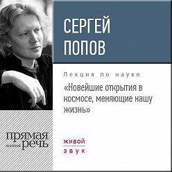 Сергей Попов - Лекция «Новейшие открытия в космосе, меняющие нашу жизнь»