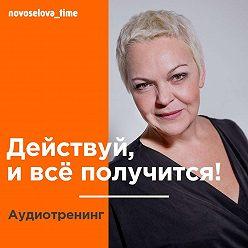 Елена Новоселова - Действуй, и всё получится! Аудиотренинг