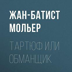 Мольер (Жан-Батист Поклен) - Тартюф или обманщик