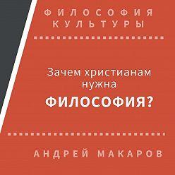 Андрей Макаров - Зачем христианам нужна философия?