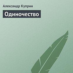 Александр Куприн - Одиночество