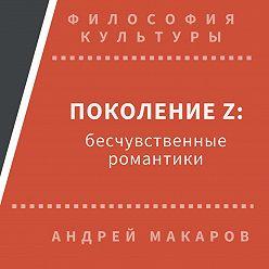 Андрей Макаров - Поколение Z: бесчувственные романтики