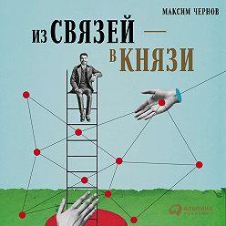Максим Чернов - Из связей – в князи, или Современный нетворкинг по-русски