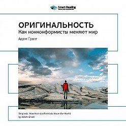 Smart Reading - Краткое содержание книги: Оригинальность: как нонконформисты меняют мир. Адам Грант