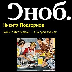 Никита Подгорнов - Быть хозяйственной – это прошлый век