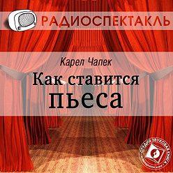 Карел Чапек - Как ставится пьеса (спектакль)