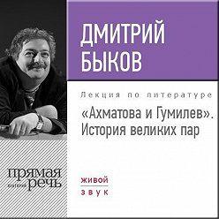 Дмитрий Быков - Лекция «Ахматова и Гумилев. История великих пар»