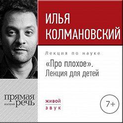 Илья Колмановский - Лекция «Про плохое» лекция для детей»