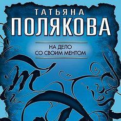 Татьяна Полякова - На дело со своим ментом