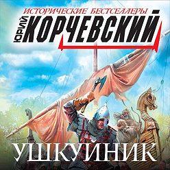 Юрий Корчевский - Ушкуйник. Бить врага в его логове!