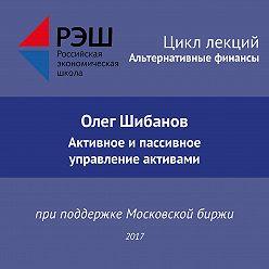 Олег Шибанов - Лекция №01 «Олег Шибанов. Активное и пассивное управление активами»