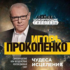 Игорь Прокопенко - Чудеса исцеления