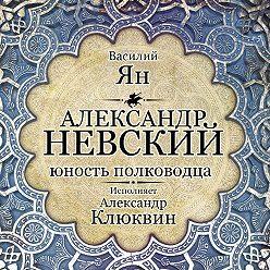 Василий Ян - Александр Невский. Юность полководца