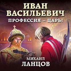 Михаил Ланцов - Иван Васильевич. Профессия – царь!
