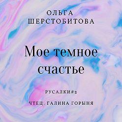 Ольга Шерстобитова - Мое темное счастье
