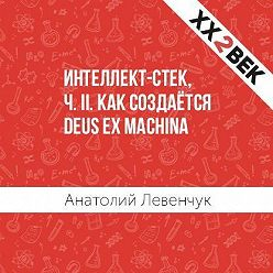 Анатолий Левенчук - Интеллект-стек, ч. II. Как создаётся Deus ex machina