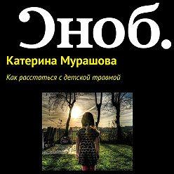 Екатерина Мурашова - Как расстаться с детской травмой