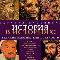 Наталия Басовская - Великие завоеватели древности