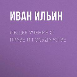 Иван Ильин - Общее учение о праве и государстве