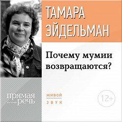 Тамара Эйдельман - Лекция «Почему мумии возвращаются?»