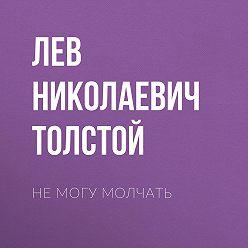 Лев Толстой - Не могу молчать