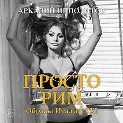Аркадий Ипполитов - Просто Рим. Образы Италии XXI