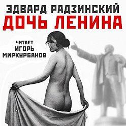 Эдвард Радзинский - Дочь Ленина. Взгляд на историю… (сборник)