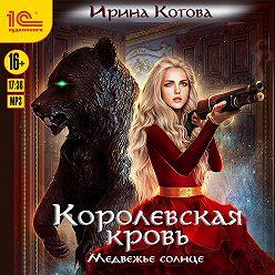 Ирина Котова - Королевская кровь. Медвежье солнце
