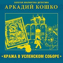 Аркадий Кошко - Кража в Успенском соборе и другие рассказы