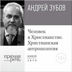Андрей Зубов - Лекция «Человек в Христианстве. Христианская антропология»